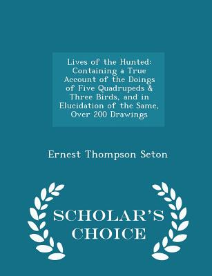 Lives of the Hunted: Containing a True Account of the Doings of Five Quadrupeds & Three Birds, and in Elucidation of the Same, Over 200 Drawings - Scholar's Choice Edition - Seton, Ernest Thompson