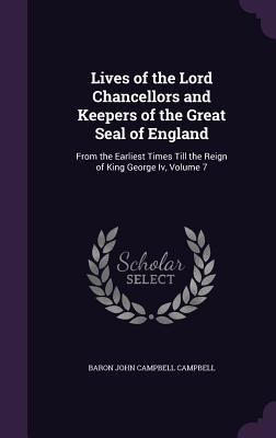 Lives of the Lord Chancellors and Keepers of the Great Seal of England: From the Earliest Times Till the Reign of King George IV, Volume 7 - Campbell, Baron John Campbell