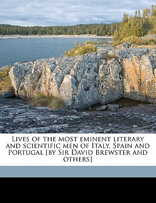 Lives of the Most Eminent Literary and Scientific Men of Italy, Spain and Portugal [By Sir David Brewster and Others] - Brewster, David