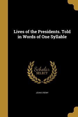 Lives of the Presidents. Told in Words of One Syllable - Remy, Jean S