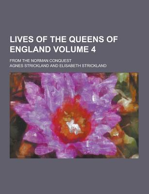 Lives of the Queens of England; From the Norman Conquest Volume 4 - Strickland, Agnes