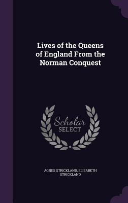 Lives of the Queens of England from the Norman Conquest - Strickland, Agnes, and Strickland, Elisabeth