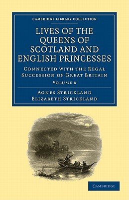 Lives of the Queens of Scotland and English Princesses: v. 6: Connected with the Regal Succession of Great Britain - Strickland, Agnes, and Strickland, Elizabeth