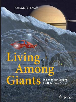 Living Among Giants: Exploring and Settling the Outer Solar System - Carroll, Michael