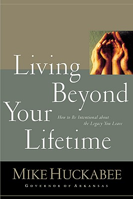 Living Beyond Your Lifetime: How to Be Intentional about the Legacy You Leave - Huckabee, Mike