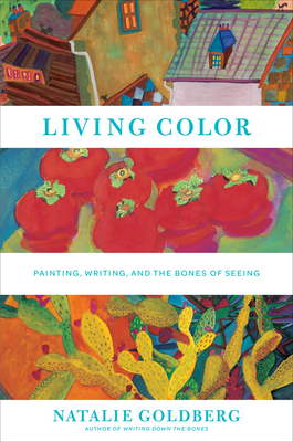 """Living Color:Painting, Writing, and the Bones of Seeing: """"Painting, Writing, and the Bones of Seeing"""" - Goldberg, Natalie"""