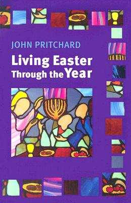 Living Easter Through the Year: Making the Most of the Resurrection - Pritchard, John