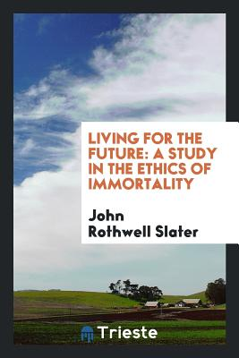Living for the Future: A Study in the Ethics of Immortality - Slater, John Rothwell