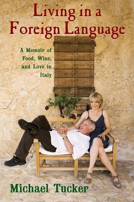 Living in a Foreign Language: A Memoir of Food, Wine, and Love in Italy - Tucker, Michael, and Walsh, Kristine (Photographer)