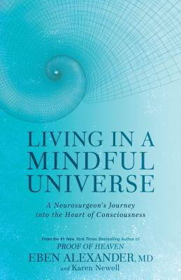Living in a Mindful Universe: A Neurosurgeon's Journey Into the Heart of Consciousness - Alexander, Eben, MD, and Newell, Karen