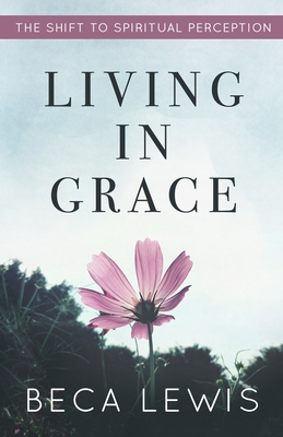 Living in Grace: The Shift to Spiritual Perception - Lewis, Beca