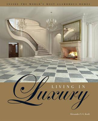 Living in Luxury: Inside the World's Most Glamorous Homes - Kraft, Alexander V G, and Von Bohlen Und Halbach, Henriette (Afterword by), and Trump, Donald J (Foreword by)