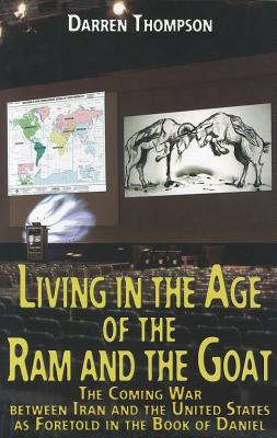Living in the Age of the RAM and the Goat: The Coming War Between Iran and the United States as Foretold in the Book of Daniel - Thompson, Darren M