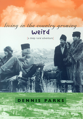 Living in the Country Growing Weird: A Deep Rural Adventure - Parks, Dennis W