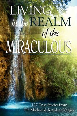 Living in the Realm of the Miraculous - Yeager, Michael H, and Yeager, Kathleen