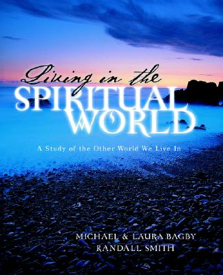 Living in the Spiritual World - Bagby, Michael, Dds, PhD, and Bagby, Laura, and Smith, Randall