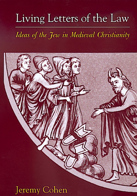 Living Letters of the Law: Ideas of the Jew in Medieval Christianity - Cohen, Jeremy