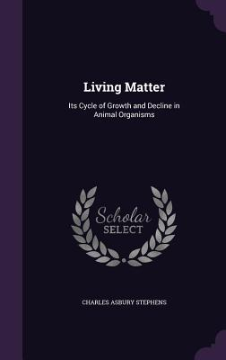 Living Matter: Its Cycle of Growth and Decline in Animal Organisms - Stephens, Charles Asbury
