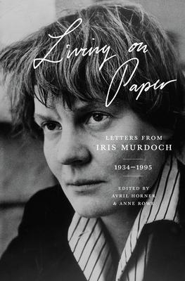 Living on Paper: Letters from Iris Murdoch, 1934-1995 - Murdoch, Iris