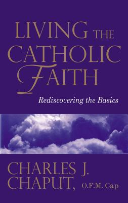 Living the Catholic Faith: Rediscovering the Basics - Chaput, Charles J, Rev.