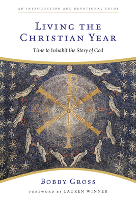 Living the Christian Year: Time to Inhabit the Story of God: An Introduction and Devotional Guide - Gross, Bobby
