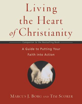 Living the Heart of Christianity: A Guide to Putting Your Faith Into Action - Borg, Marcus J, Dr.