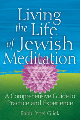 Living the Life of Jewish Meditation: A Comprehensive Guide to Practice and Experience - Glick, Yoel, Rabbi