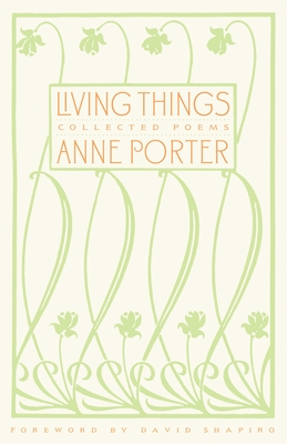 Living Things: Collected Poems - Porter, Anne, and Shapiro, David (Foreword by)