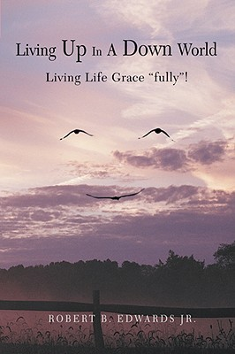 "Living Up in a Down World: Living Life Grace ""Fully""! - Edwards, Robert B, Jr."