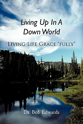"""Living Up in a Down World: Living Life Grace """"Fully""""! - Edwards, Dr Bob"""
