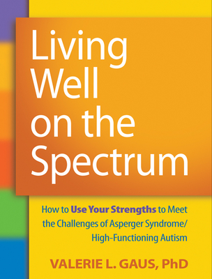 Living Well on the Spectrum: How to Use Your Strengths to Meet the Challenges of Asperger Syndrome/High-Functioning Autism - Gaus, Valerie L, Ph.D., and Shore, Stephen, Edd (Foreword by)