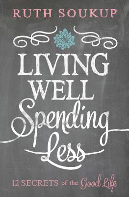 Living Well, Spending Less: 12 Secrets of the Good Life - Soukup, Ruth
