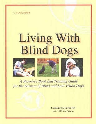 Living with Blind Dogs: A Resource Book & Training Guide for the Owners of Blind & Low-Vision Dogs - Levin, Caroline D., RN