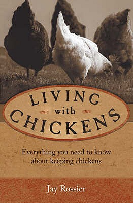 "Living with Chickens: Everything You Need to Know to Raise Your Own Backyard Flock - Rossier, Jay, and Hansen, Geoff (Photographer), and ""American Poultry Association"" (Introduction by)"