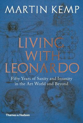 Living with Leonardo: Fifty Years of Sanity and Insanity in the Art World and Beyond - Kemp, Martin