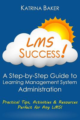 Lms Success: A Step-By-Step Guide to Learning Management System Administration - Baker, Katrina