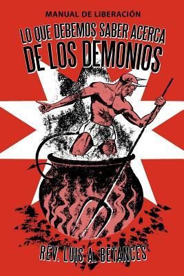 Lo Que Debemos Saber Acerca de Los Demonios: Manual de Liberacion - Betances, Luis A, and Betances, Rev Luis a