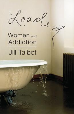 Loaded: Women and Addiction - Talbot, Jill