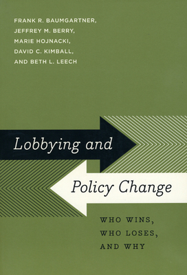 Lobbying and Policy Change: Who Wins, Who Loses, and Why - Baumgartner, Frank R, and Berry, Jeffrey M, and Hojnacki, Marie