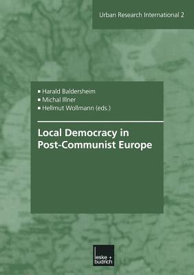 Local Democracy in Post-Communist Europe - Baldersheim, Harald (Editor), and Illner, Michal (Editor), and Wollmann, Hellmut (Editor)