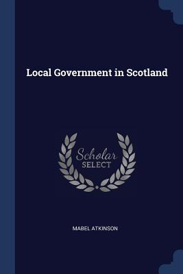 Local Government in Scotland - Atkinson, Mabel
