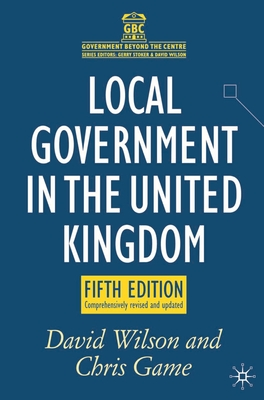 Local Government in the United Kingdom - Wilson, David, and Game, Chris, and Game