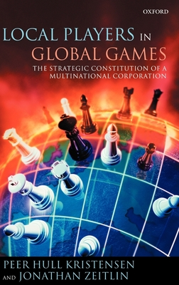 Local Players in Global Games: The Strategic Constitution of a Multinational Corporation - Kristensen, Peer Hull, and Zeitlin, Jonathan