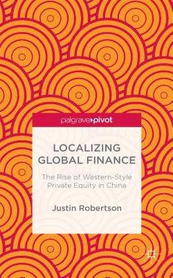 Localizing Global Finance: The Rise of Western-Style Private Equity in China - Robertson, Justin