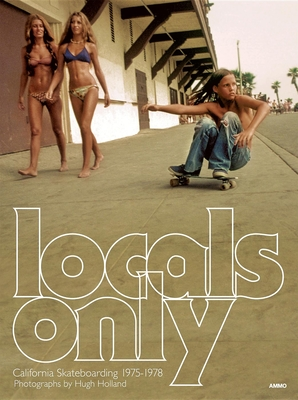 Locals Only: California Skateboarding 1975-1978 - Crist, Steve (Editor), and Holland, Hugh (Photographer)