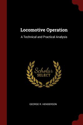 Locomotive Operation: A Technical and Practical Analysis - Henderson, George R
