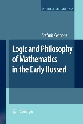 Logic and Philosophy of Mathematics in the Early Husserl - Centrone, Stefania