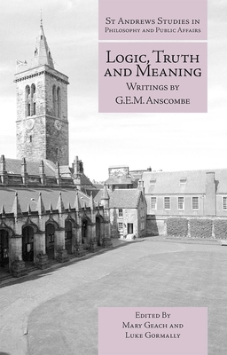 Logic, Truth and Meaning: Writings of G.E.M. Anscombe - Geach, Mary (Editor), and Gormally, Luke (Editor)