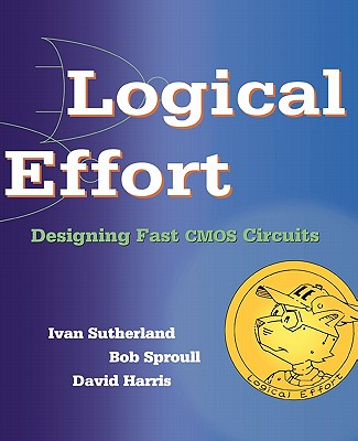 Logical Effort: Designing Fast CMOS Circuits - Sutherland, Ivan, and Sproull, Robert F, and Harris, David