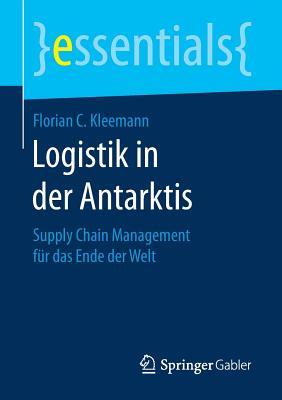 Logistik in Der Antarktis: Supply Chain Management Fur Das Ende Der Welt - Kleemann, Florian C